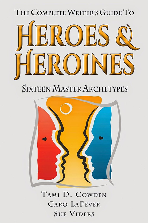 The Complete Writer's Guide to Heroes and Heroines by Tami D. Cowden, Caro LaFever & Sue Viders